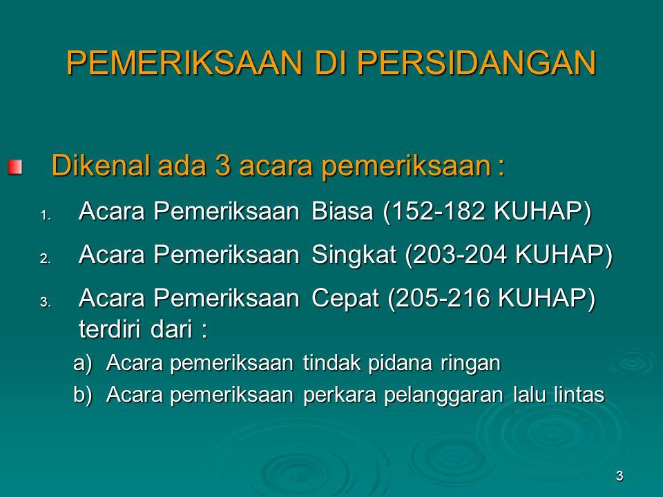 3 PEMERIKSAAN DI PERSIDANGAN Dikenal ada 3 acara pemeriksaan : 1. Acara Pemeriksaan Biasa (152-182 KUHAP) 2. Acara Pemeriksaan Singkat (203-204 KUHAP)