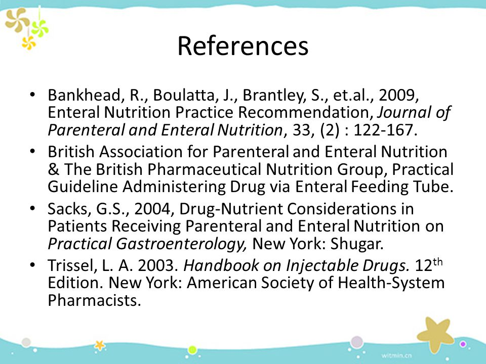 References Bankhead, R., Boulatta, J., Brantley, S., et.al., 2009, Enteral Nutrition Practice Recommendation, Journal of Parenteral and Enteral Nutrit