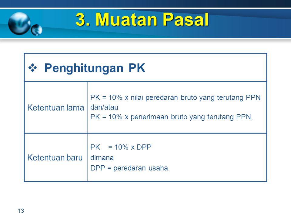 3. Muatan Pasal 13  Penghitungan PK Ketentuan lama PK = 10% x nilai peredaran bruto yang terutang PPN dan/atau PK = 10% x penerimaan bruto yang terut