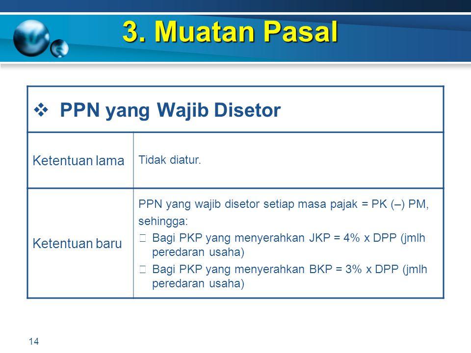 3. Muatan Pasal 14  PPN yang Wajib Disetor Ketentuan lama Tidak diatur. Ketentuan baru PPN yang wajib disetor setiap masa pajak = PK (–) PM, sehingga