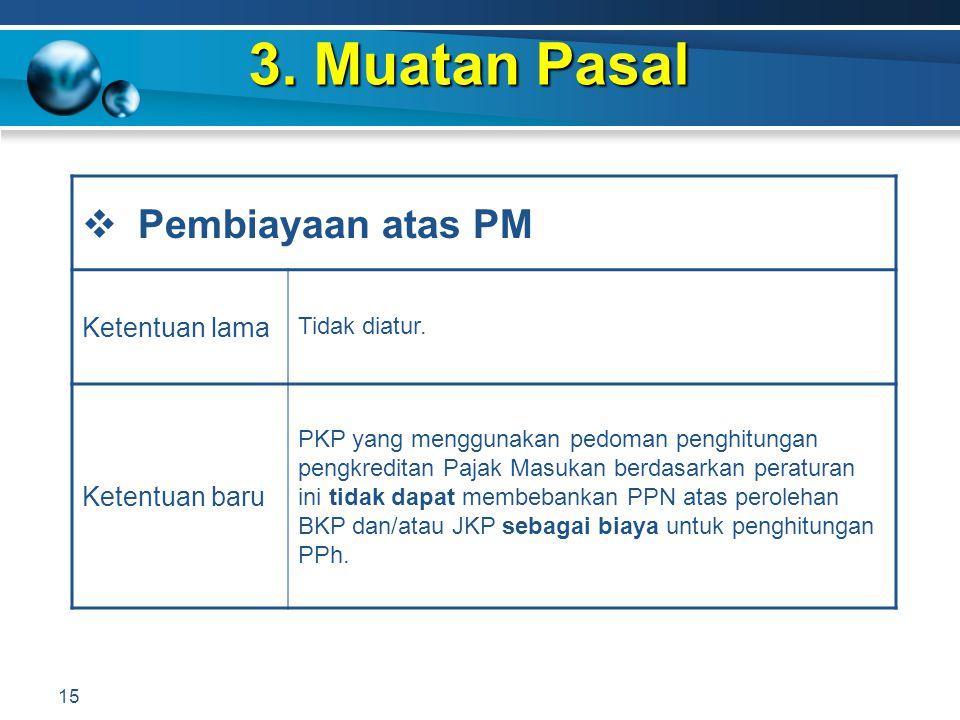 3. Muatan Pasal 15  Pembiayaan atas PM Ketentuan lama Tidak diatur. Ketentuan baru PKP yang menggunakan pedoman penghitungan pengkreditan Pajak Masuk