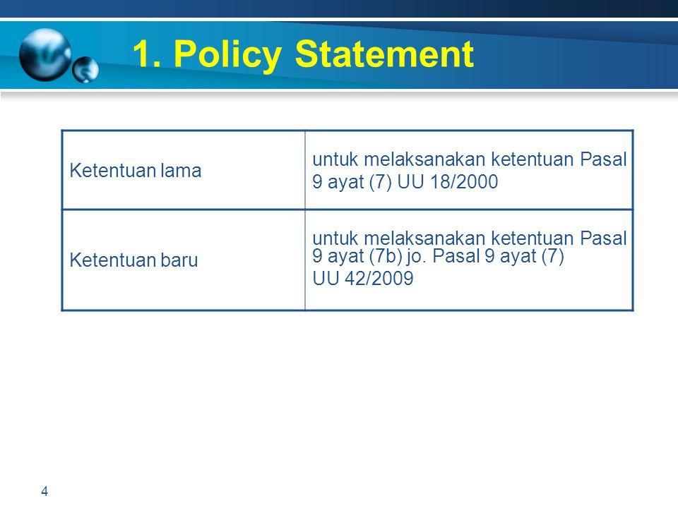 1. Policy Statement 4 Ketentuan lama untuk melaksanakan ketentuan Pasal 9 ayat (7) UU 18/2000 Ketentuan baru untuk melaksanakan ketentuan Pasal 9 ayat