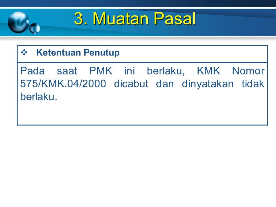 3. Muatan Pasal  Ketentuan Penutup Pada saat PMK ini berlaku, KMK Nomor 575/KMK.04/2000 dicabut dan dinyatakan tidak berlaku.