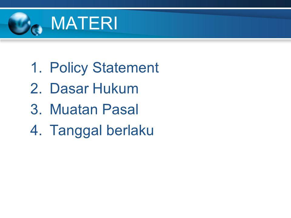 MATERI 1.Policy Statement 2.Dasar Hukum 3.Muatan Pasal 4.Tanggal berlaku