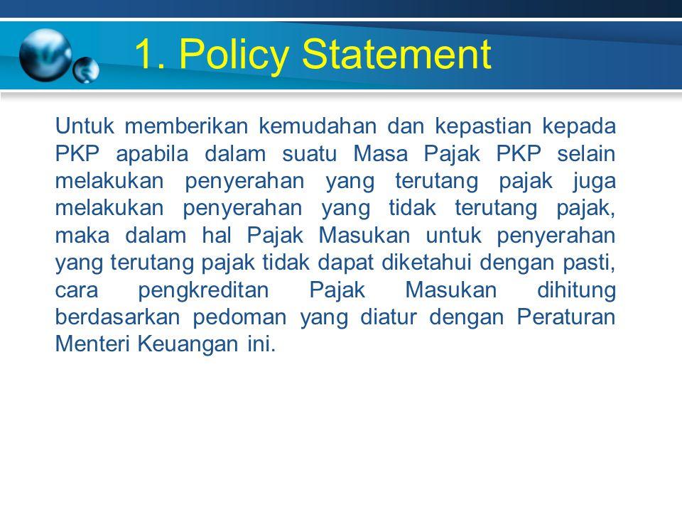 1. Policy Statement Untuk memberikan kemudahan dan kepastian kepada PKP apabila dalam suatu Masa Pajak PKP selain melakukan penyerahan yang terutang p
