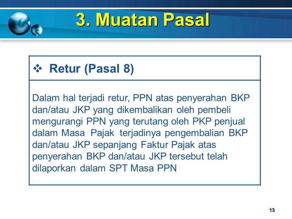 3. Muatan Pasal 13  Retur (Pasal 8) Dalam hal terjadi retur, PPN atas penyerahan BKP dan/atau JKP yang dikembalikan oleh pembeli mengurangi PPN yang
