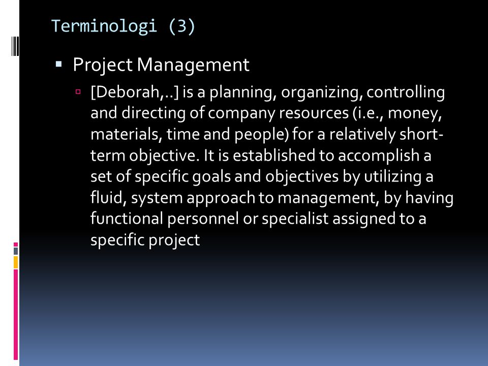 Terminologi (3)  Project Management  [Deborah,..] is a planning, organizing, controlling and directing of company resources (i.e., money, materials,