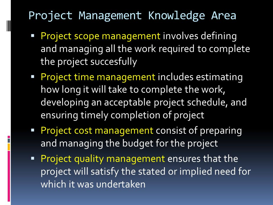 Project Management Knowledge Area  Project scope management involves defining and managing all the work required to complete the project succesfully