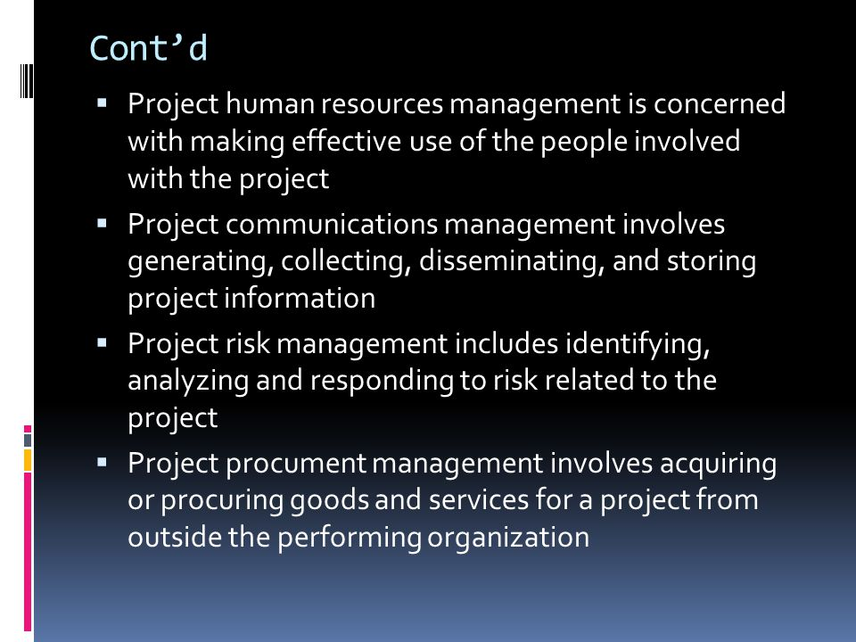 Cont'd  Project human resources management is concerned with making effective use of the people involved with the project  Project communications management involves generating, collecting, disseminating, and storing project information  Project risk management includes identifying, analyzing and responding to risk related to the project  Project procument management involves acquiring or procuring goods and services for a project from outside the performing organization