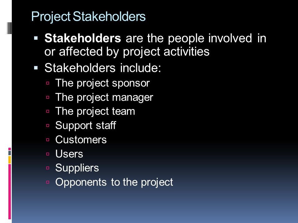 Project Stakeholders  Stakeholders are the people involved in or affected by project activities  Stakeholders include:  The project sponsor  The p