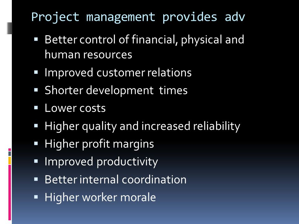 Project management provides adv  Better control of financial, physical and human resources  Improved customer relations  Shorter development times