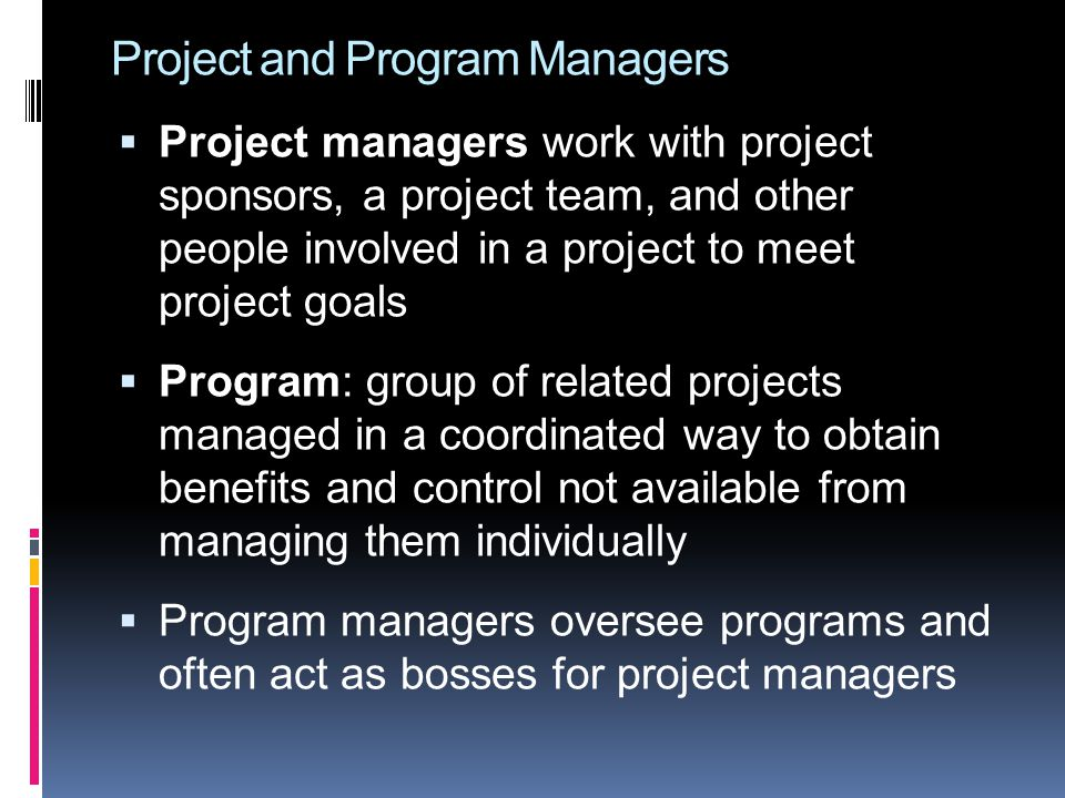 Project and Program Managers  Project managers work with project sponsors, a project team, and other people involved in a project to meet project goa