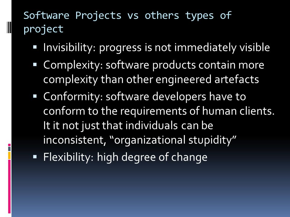 Software Projects vs others types of project  Invisibility: progress is not immediately visible  Complexity: software products contain more complexi