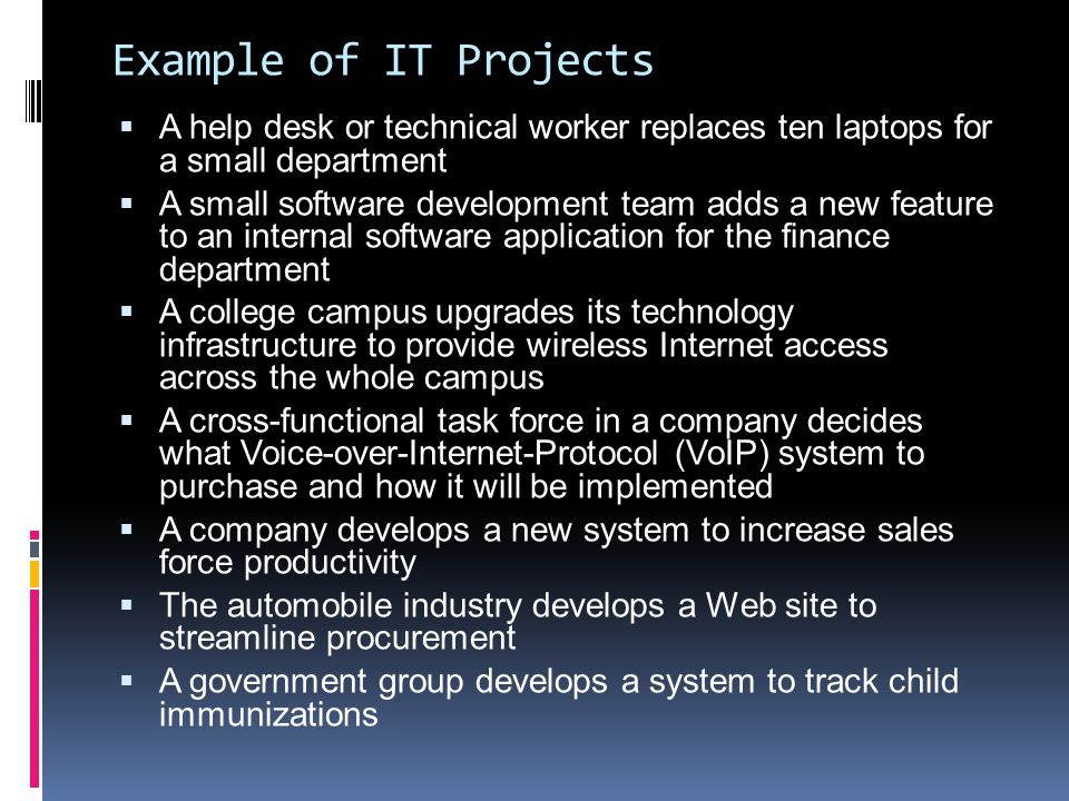Example of IT Projects  A help desk or technical worker replaces ten laptops for a small department  A small software development team adds a new fe