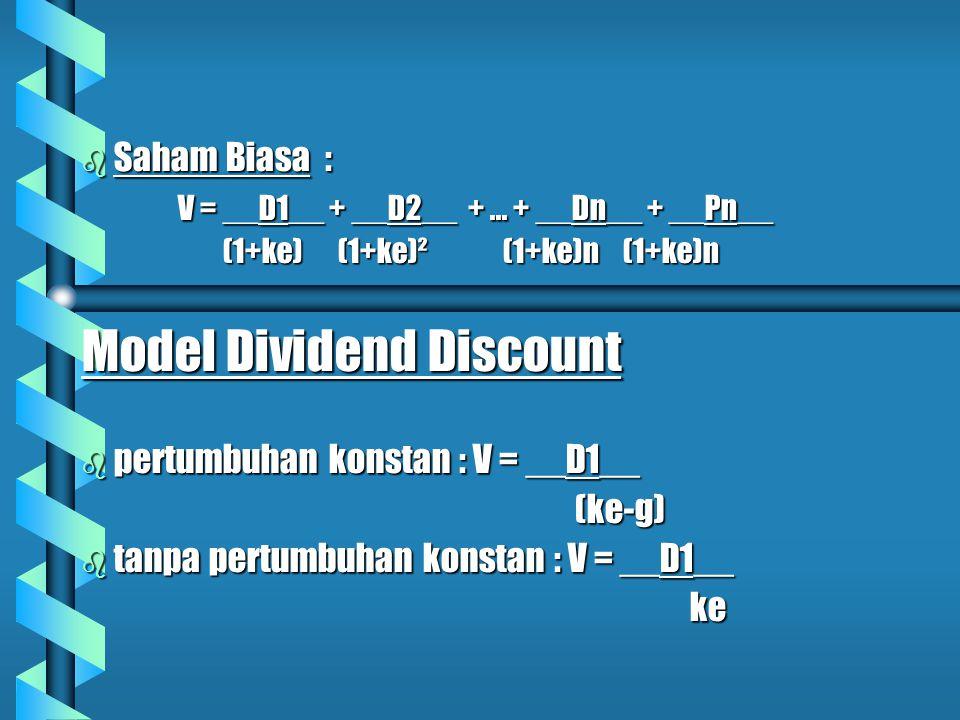b Saham Biasa : V = __D1__ + __D2__ +... + __Dn__ + __Pn__ (1+ke) (1+ke)² (1+ke)n (1+ke)n (1+ke) (1+ke)² (1+ke)n (1+ke)n Model Dividend Discount b per