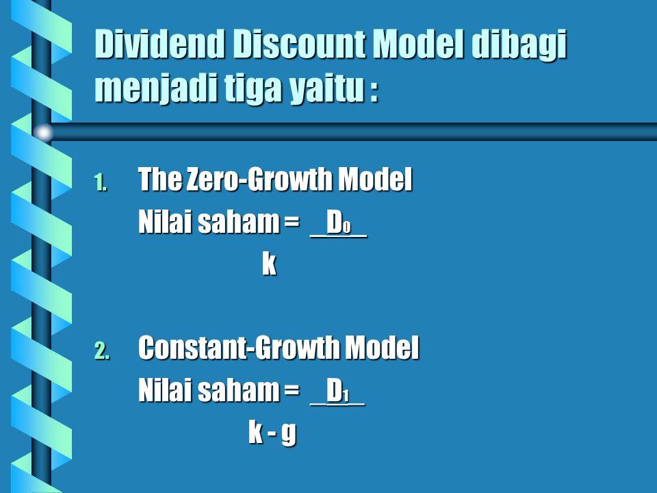 Dividend Discount Model dibagi menjadi tiga yaitu : 1. The Zero-Growth Model Nilai saham = _D 0 _ k 2. Constant-Growth Model Nilai saham = _D 1 _ k -