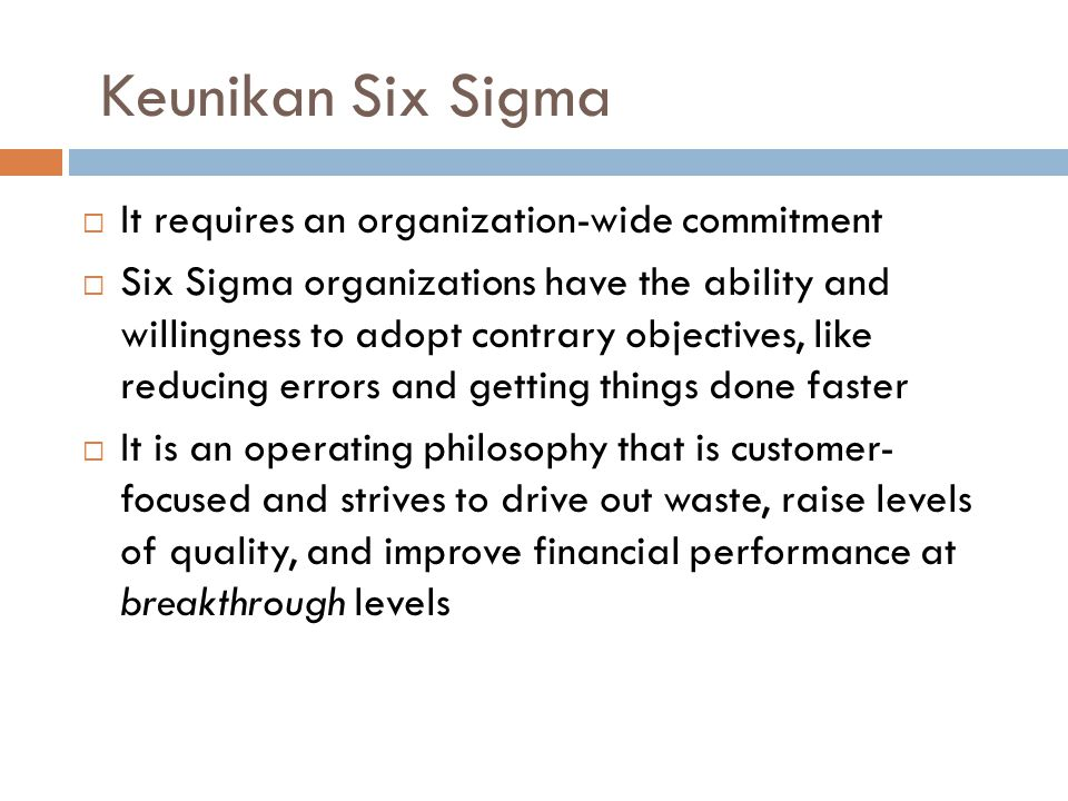 22 Keunikan Six Sigma  It requires an organization-wide commitment  Six Sigma organizations have the ability and willingness to adopt contrary objectives, like reducing errors and getting things done faster  It is an operating philosophy that is customer- focused and strives to drive out waste, raise levels of quality, and improve financial performance at breakthrough levels