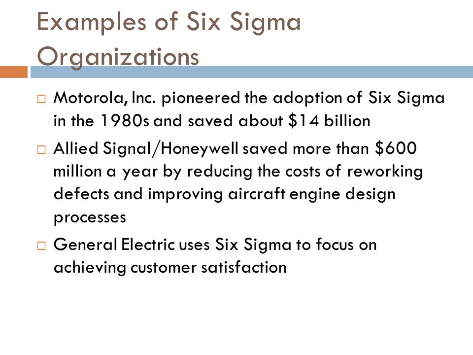 23 Examples of Six Sigma Organizations  Motorola, Inc. pioneered the adoption of Six Sigma in the 1980s and saved about $14 billion  Allied Signal/H