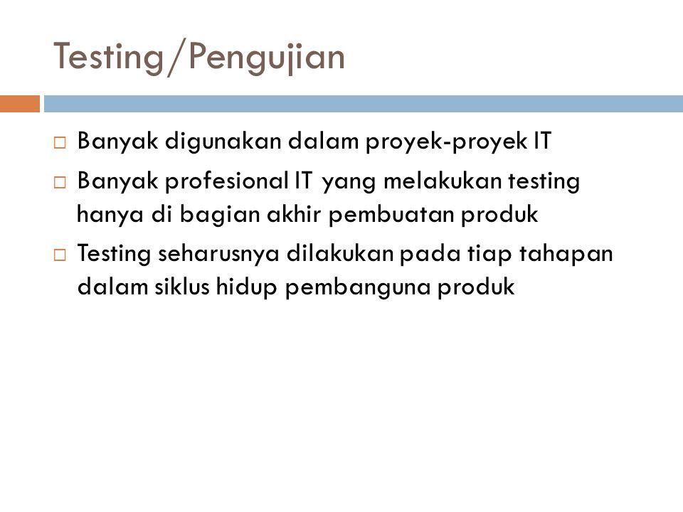 Testing/Pengujian  Banyak digunakan dalam proyek-proyek IT  Banyak profesional IT yang melakukan testing hanya di bagian akhir pembuatan produk  Testing seharusnya dilakukan pada tiap tahapan dalam siklus hidup pembanguna produk
