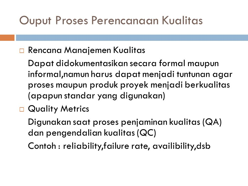 Ouput Proses Perencanaan Kualitas  Quality Checklist Daftar hal-hal yang harus dilakukan dalam rangka memenuhi kualitas proyek  Process Improvement Plan  Quality Baseline  Project Management Plan (update)