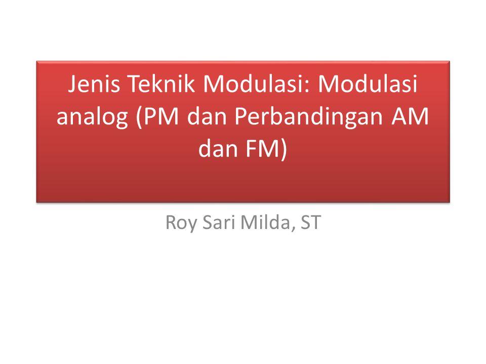 Jenis Teknik Modulasi: Modulasi analog (PM dan Perbandingan AM dan FM) Roy Sari Milda, ST