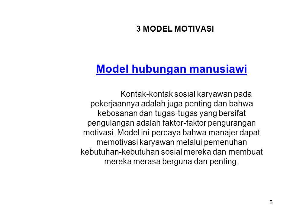 3 MODEL MOTIVASI Model hubungan manusiawi Kontak-kontak sosial karyawan pada pekerjaannya adalah juga penting dan bahwa kebosanan dan tugas-tugas yang