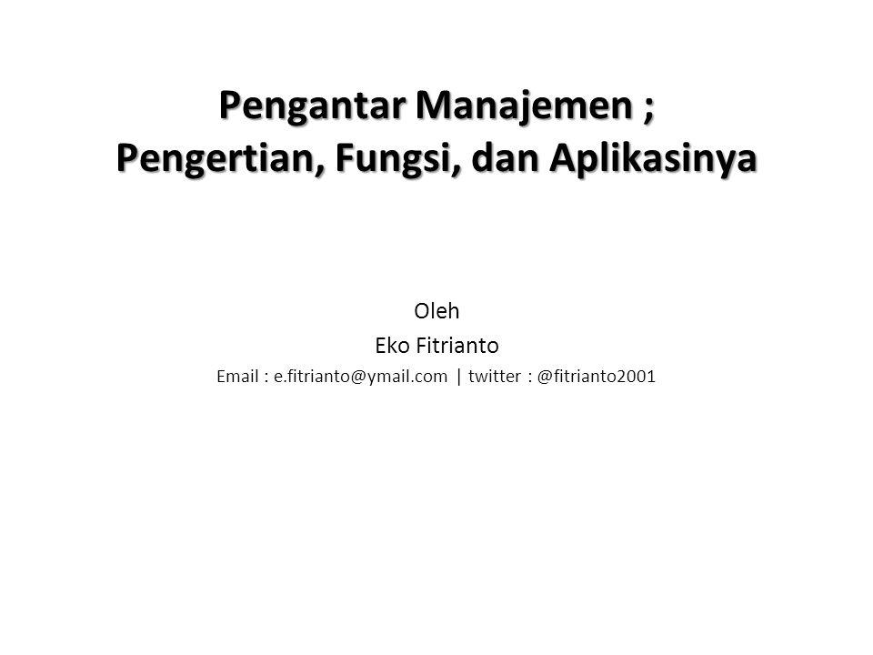 Pengantar Manajemen ; Pengertian, Fungsi, dan Aplikasinya Oleh Eko Fitrianto Email : e.fitrianto@ymail.com | twitter : @fitrianto2001