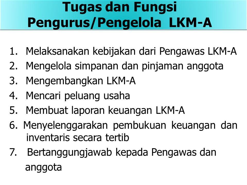 1.Melaksanakan kebijakan dari Pengawas LKM-A 2.Mengelola simpanan dan pinjaman anggota 3.Mengembangkan LKM-A 4.Mencari peluang usaha 5.Membuat laporan keuangan LKM-A 6.