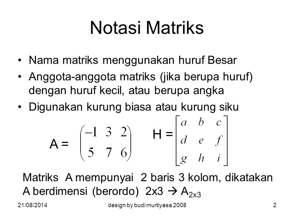 Notasi A = (a ij ) Memudahkan pengembangan teori Memudahkan menunjuk anggota suatu matriks A =  A = (a ij ), dng i = 1,2,...,m j = 1,2,...,n 21/08/20143design by budi murtiyasa 2008