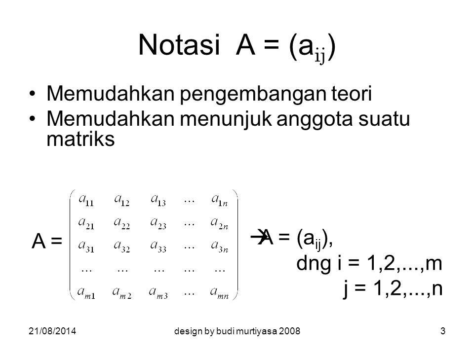 PERKALIAN MATRIKS Sifat-sifat :  asosiatif A (BC) = (AB)C  distributifA (B + C) = AB + AC (A + B) C = AC + BC Umumnya :  tidak komutatif : AB ≠ BA  jika AB = O, tidak harus A = O atau B = O  jika AB = AC, tidak harus B = C 21/08/201414design by budi murtiyasa 2008