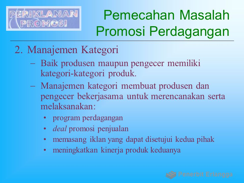 Pemecahan Masalah Promosi Perdagangan 2.Manajemen Kategori  Baik produsen maupun pengecer memiliki kategori-kategori produk.  Manajemen kategori mem