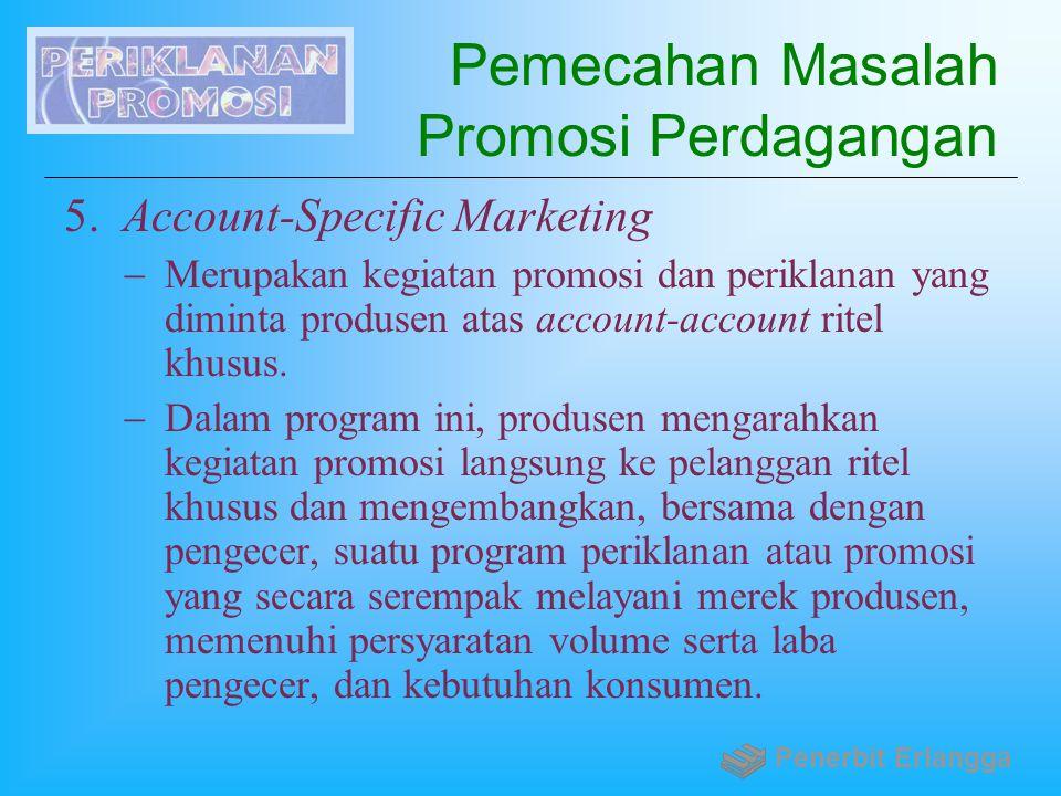 Pemecahan Masalah Promosi Perdagangan 5. Account-Specific Marketing  Merupakan kegiatan promosi dan periklanan yang diminta produsen atas account-acc