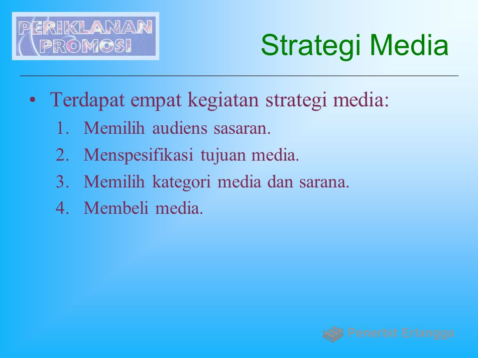 Strategi Media Terdapat empat kegiatan strategi media: 1.Memilih audiens sasaran. 2.Menspesifikasi tujuan media. 3.Memilih kategori media dan sarana.