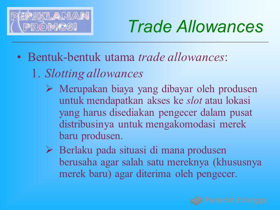 Trade Allowances Bentuk-bentuk utama trade allowances: 1. Slotting allowances  Merupakan biaya yang dibayar oleh produsen untuk mendapatkan akses ke