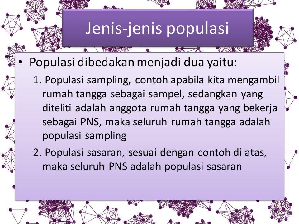 Jenis-jenis populasi Populasi dibedakan menjadi dua yaitu: 1. Populasi sampling, contoh apabila kita mengambil rumah tangga sebagai sampel, sedangkan