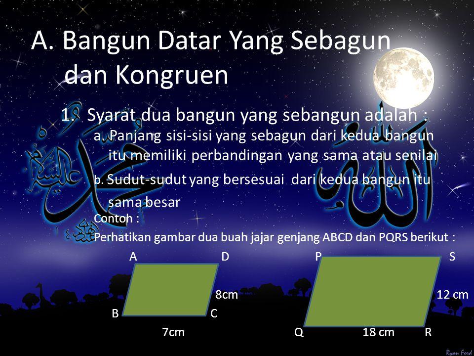 A. Bangun Datar Yang Sebagun dan Kongruen 1.Syarat dua bangun yang sebangun adalah : Contoh : Perhatikan gambar dua buah jajar genjang ABCD dan PQRS b