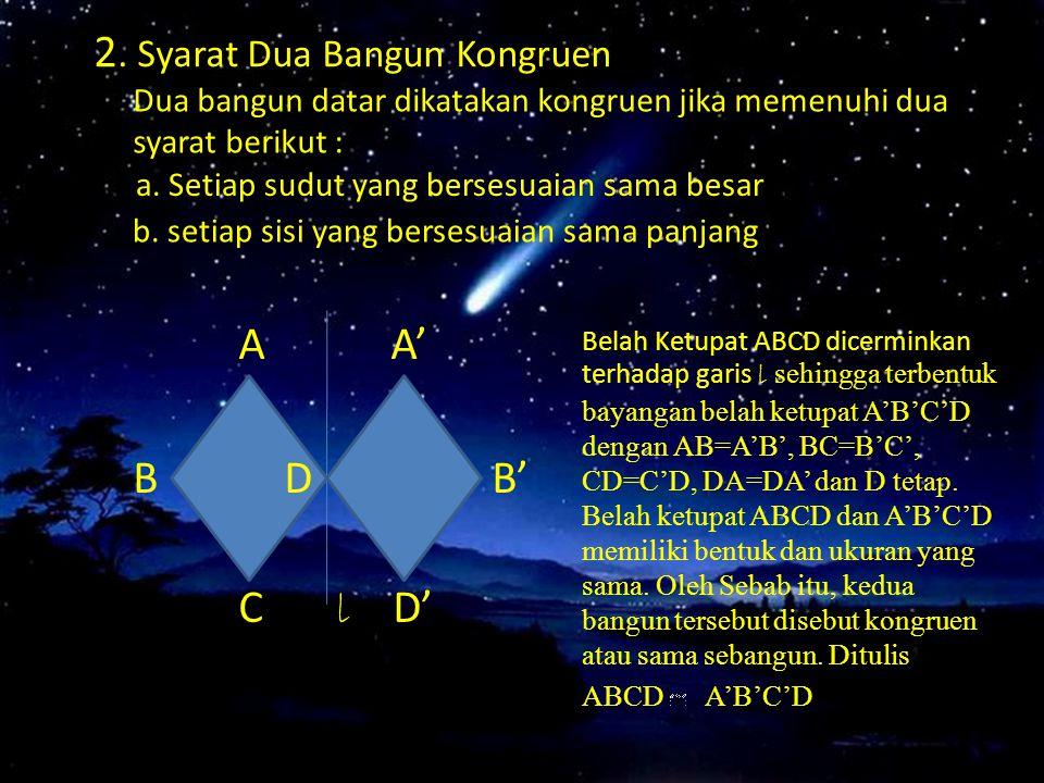 2. Syarat Dua Bangun Kongruen Dua bangun datar dikatakan kongruen jika memenuhi dua syarat berikut : A A' B D B' C l D' Belah Ketupat ABCD dicerminkan