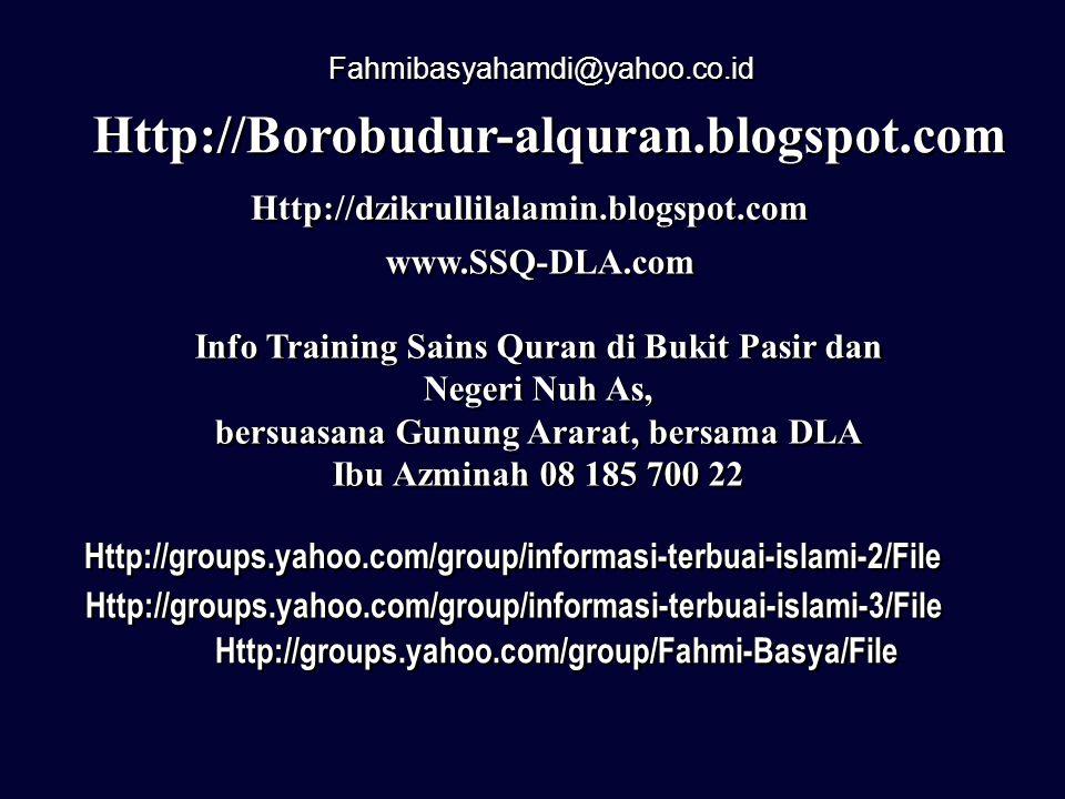 Fahmibasyahamdi@yahoo.co.id Http://groups.yahoo.com/group/informasi-terbuai-islami-2/File Http://groups.yahoo.com/group/Fahmi-Basya/File Http://groups.yahoo.com/group/informasi-terbuai-islami-3/File Http://dzikrullilalamin.blogspot.com www.SSQ-DLA.com Http://Borobudur-alquran.blogspot.com Info Training Sains Quran di Bukit Pasir dan Negeri Nuh As, bersuasana Gunung Ararat, bersama DLA Ibu Azminah 08 185 700 22 Info Training Sains Quran di Bukit Pasir dan Negeri Nuh As, bersuasana Gunung Ararat, bersama DLA Ibu Azminah 08 185 700 22