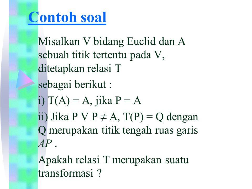 PENYELESAIAN Yang harus diteliti relasi T sehubungan dengan suatu transformasi, maka diperoleh persyaratan suatu transformasi yaitu : 1.