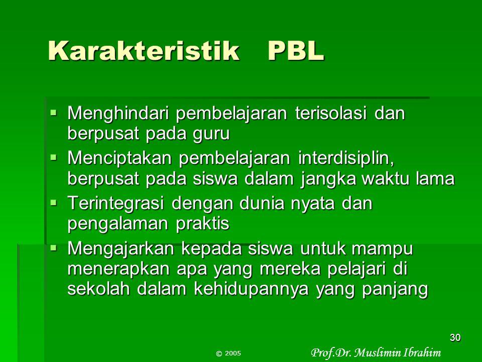 Prof.Dr. Muslimin Ibrahim © 2005 29 PBL (Problem Based Learning) Ciri:  Mengorientasikan siswa kepada masalah autentik  Berfokus pada keterkaitan an
