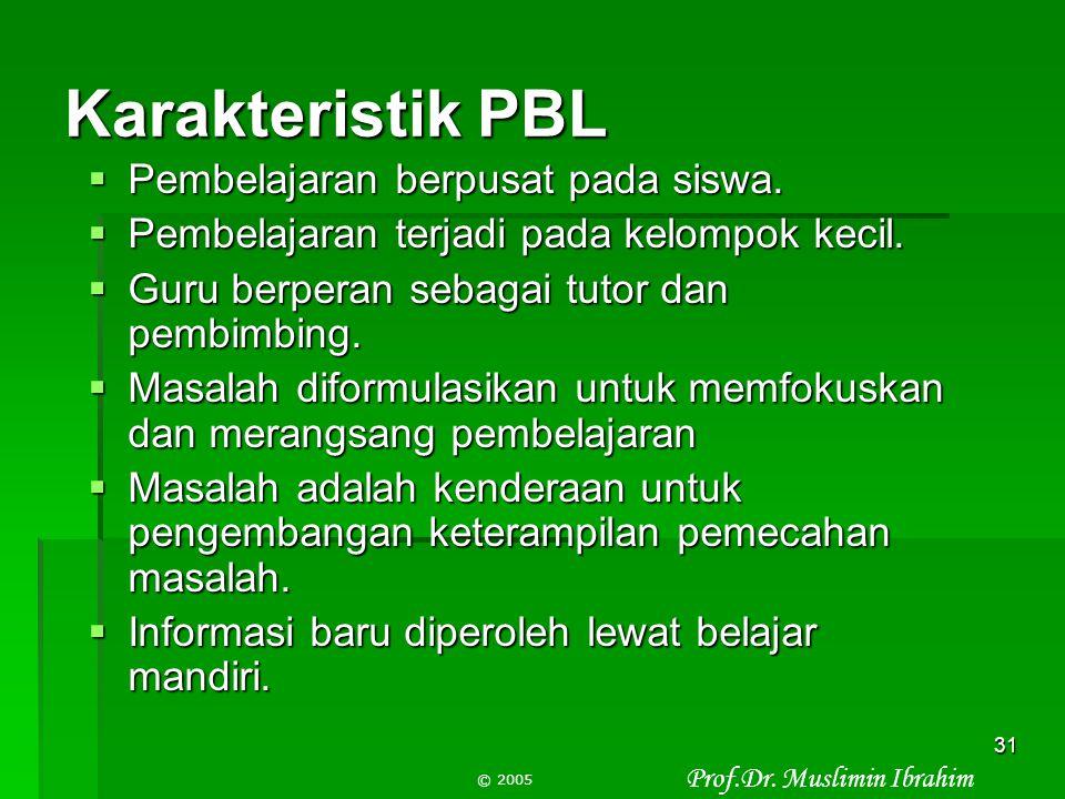Prof.Dr. Muslimin Ibrahim © 2005 30 Karakteristik PBL Karakteristik PBL  Menghindari pembelajaran terisolasi dan berpusat pada guru  Menciptakan pem
