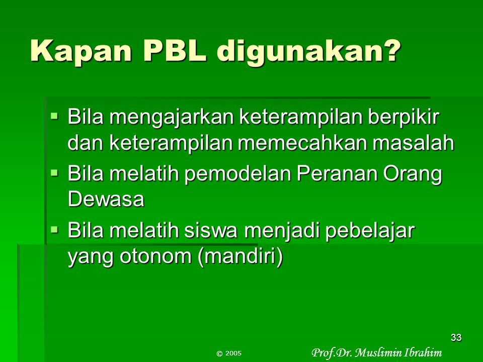 Prof.Dr. Muslimin Ibrahim © 2005 32 PBL berbeda dengan Diskoveri dalam hal:  PBI memusatkan diri pada masalah kehidupan nyata yang bermakna bagi sisw