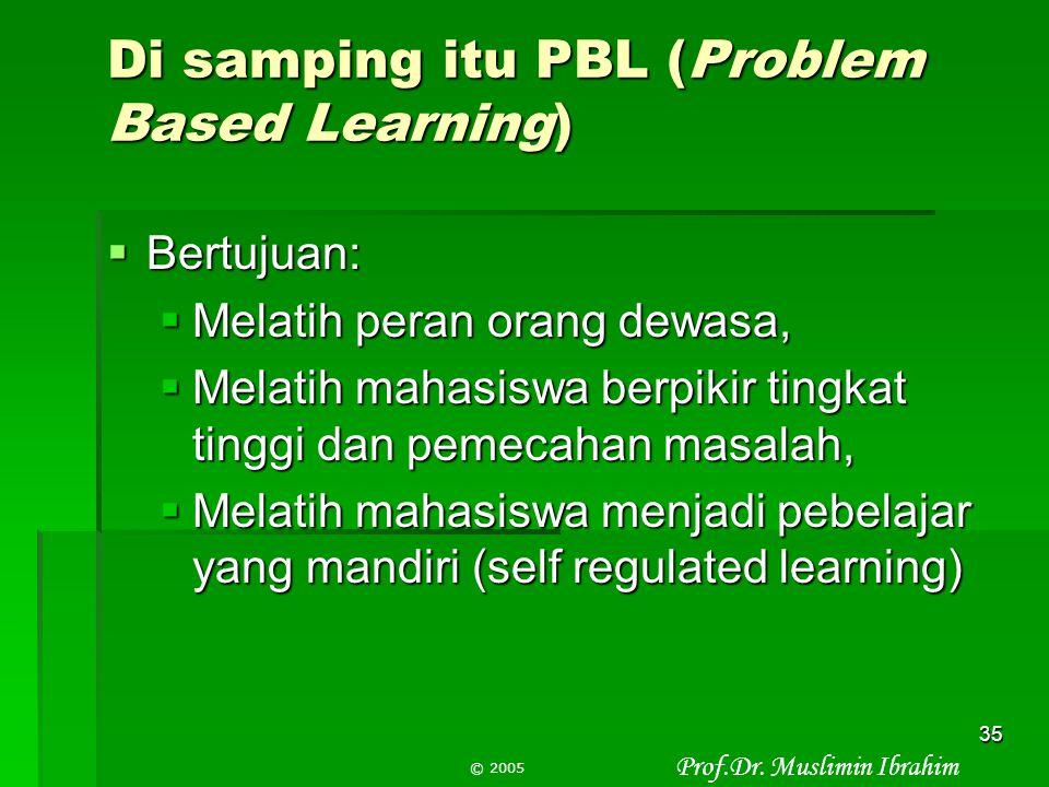 Prof.Dr. Muslimin Ibrahim © 2005 34 PBL bertujuan mengembangkan Pengetahuan - dasar-dasar materi sesuai konteks Keterampilan – penalaran ilmiah, berpi