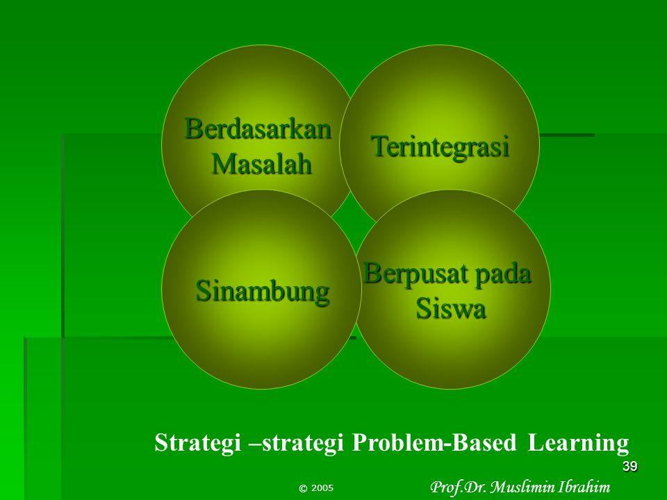 Prof.Dr. Muslimin Ibrahim © 2005 38 Peran guru/dosen dalam PBL  Mengajukan masalah otentik/mengorientasikan siswa/mahasiswa kepada masalah  Memfasil
