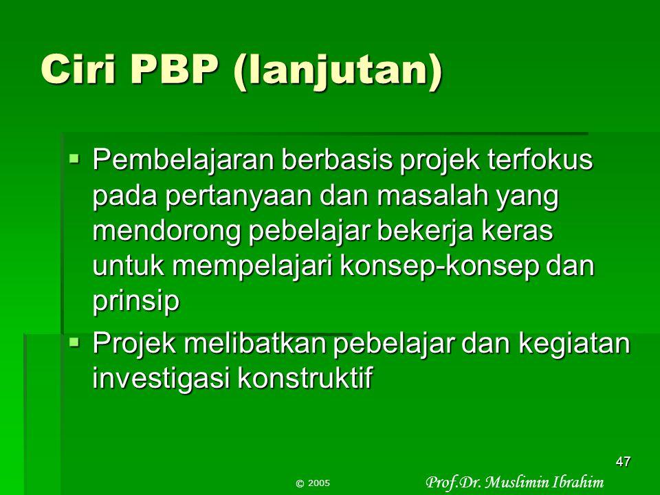 Prof.Dr. Muslimin Ibrahim © 2005 46 Ciri PBP (1)  Pada pembelajaran berbasis projek, projek adalah pusat atau inti kurikulum, bukan sebagai pelengkap
