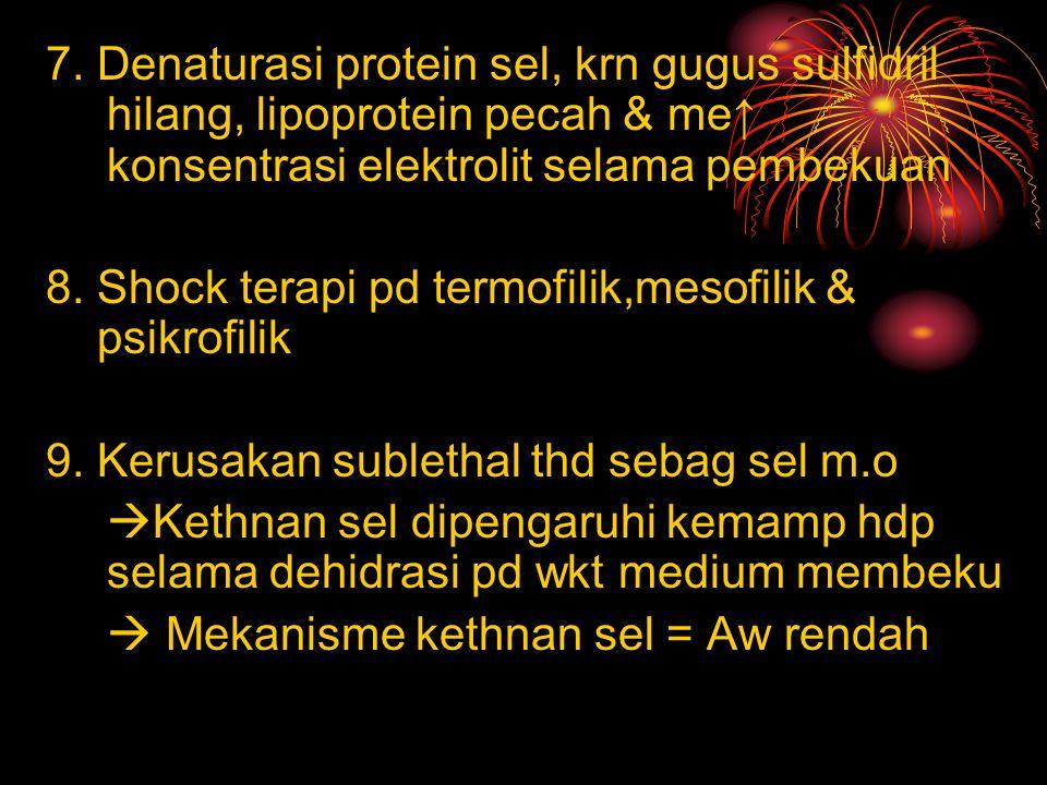 7. Denaturasi protein sel, krn gugus sulfidril hilang, lipoprotein pecah & me↑ konsentrasi elektrolit selama pembekuan 8. Shock terapi pd termofilik,m