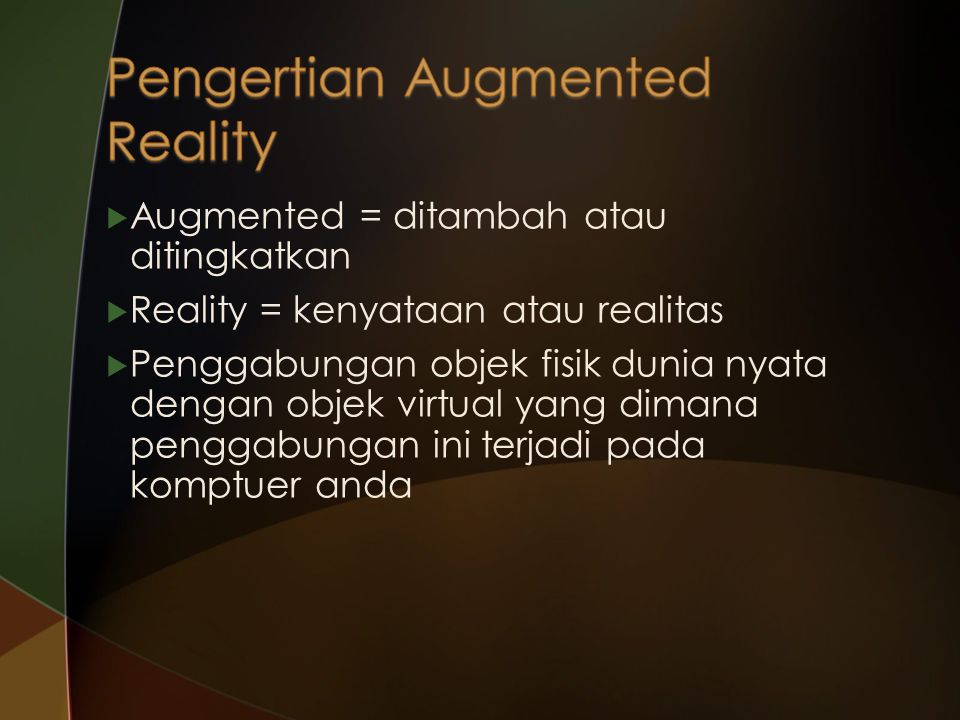  Augmented = ditambah atau ditingkatkan  Reality = kenyataan atau realitas  Penggabungan objek fisik dunia nyata dengan objek virtual yang dimana p