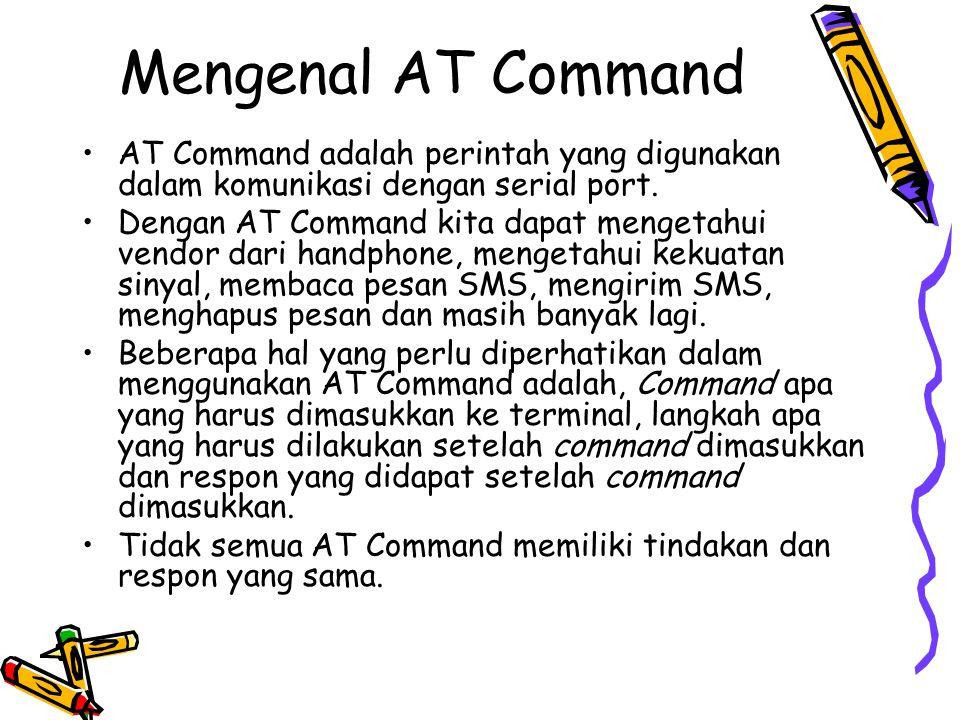 Mengenal AT Command AT CommandKeterangan ATMengecek koneksi HP ke PC AT+CMGFMenetapkan format mode AT+CSCSMenetapkan jenis encoding AT+CPMSMendeteksi SMS baru otomatis AT+CMGLMembuka daftar SMS di SIM AT+CMGSMengirim pesan SMS AT+CMGRMembaca pesan SMS AT+CMGDMenghapus pesan SMS AT+CNMIMendeteksi Kode HP