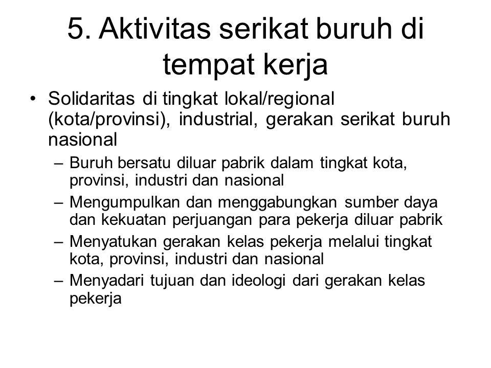 5. Aktivitas serikat buruh di tempat kerja Solidaritas di tingkat lokal/regional (kota/provinsi), industrial, gerakan serikat buruh nasional –Buruh be