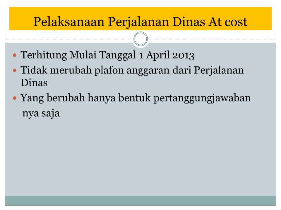 Pelaksanaan Perjalanan Dinas At cost Terhitung Mulai Tanggal 1 April 2013 Tidak merubah plafon anggaran dari Perjalanan Dinas Yang berubah hanya bentu